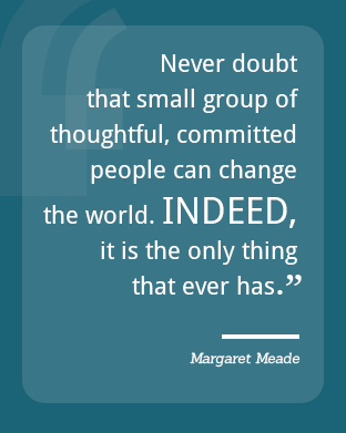 Never doubt that small group of thoughtful, committed people can change the world. Indeed, it is the only thing that ever has. - Margaret Meade